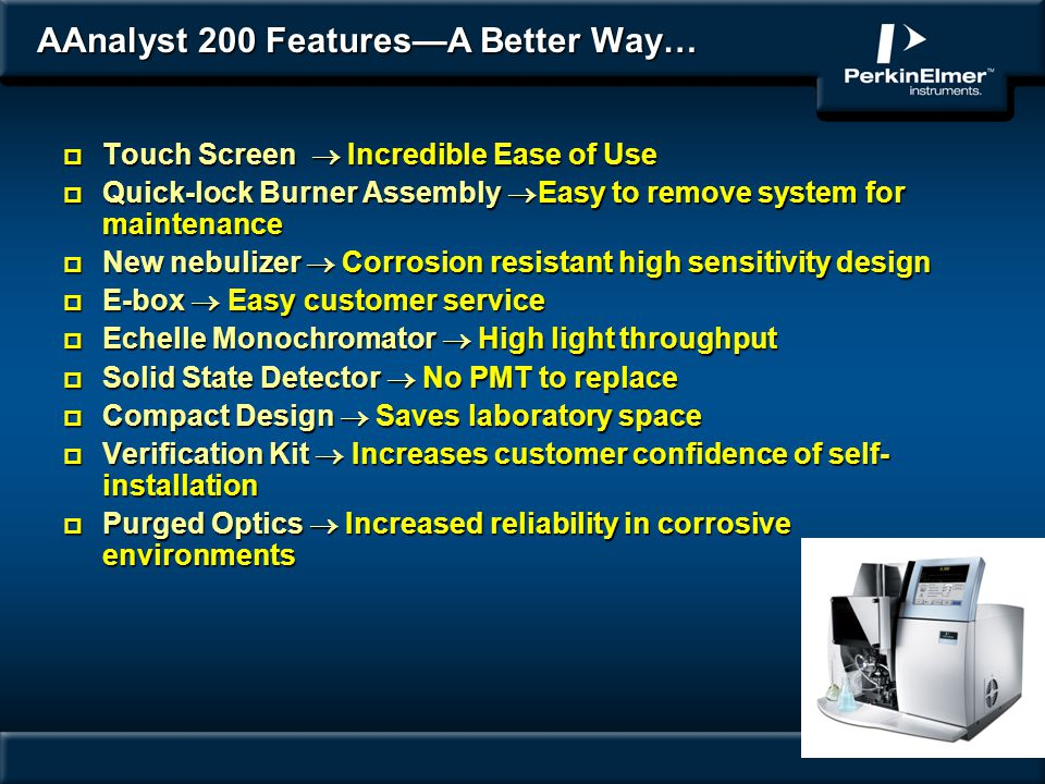 AAnalyst 200 FeaturesA Better Way… p Touch Screen Incredible Ease of Use p Quick-lock Burner Assembly Easy to remove system for maintenance p New nebu