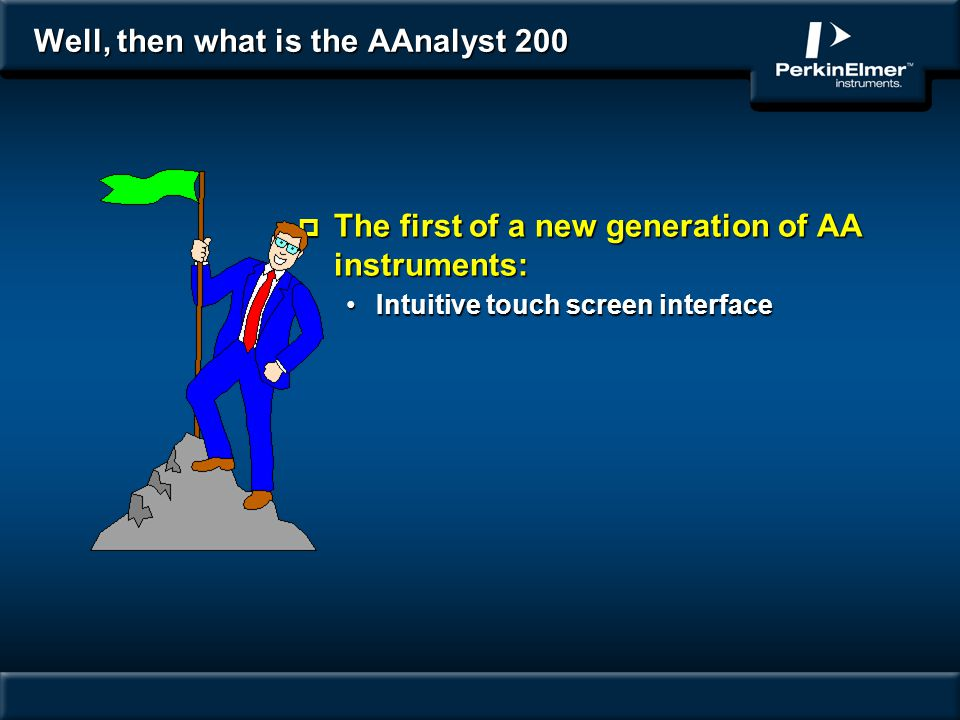 Well, then what is the AAnalyst 200 p The first of a new generation of AA instruments: Intuitive touch screen interfaceIntuitive touch screen interfac