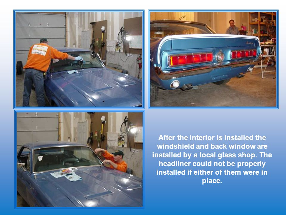 After the interior is installed the windshield and back window are installed by a local glass shop. The headliner could not be properly installed if e