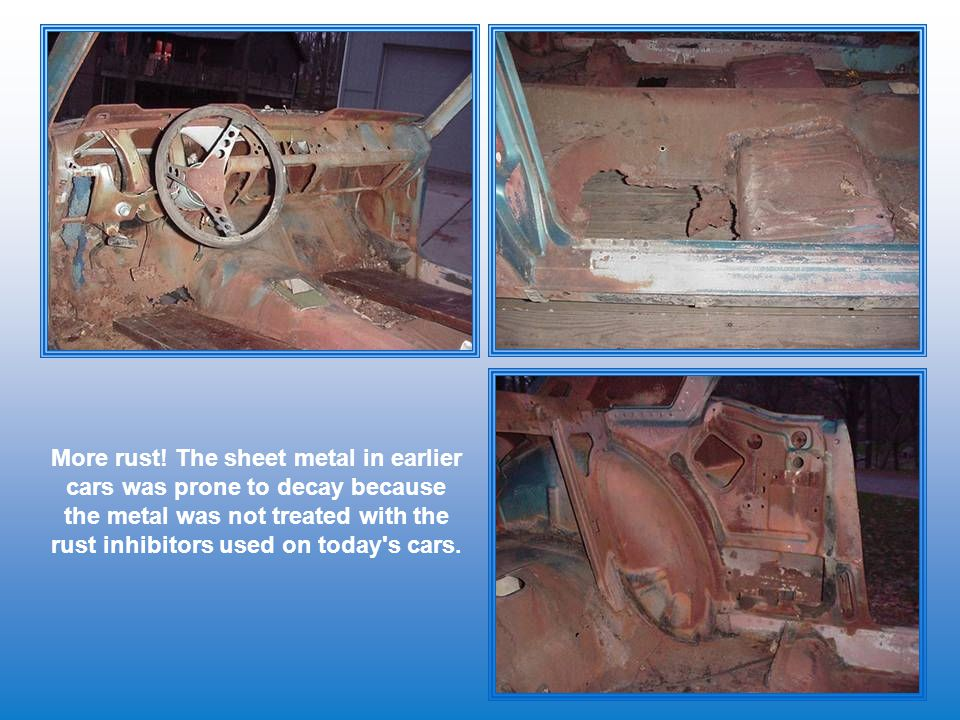 More rust! The sheet metal in earlier cars was prone to decay because the metal was not treated with the rust inhibitors used on today's cars.