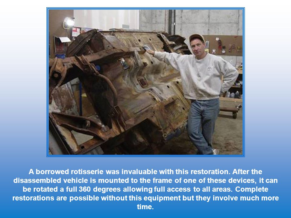 A borrowed rotisserie was invaluable with this restoration. After the disassembled vehicle is mounted to the frame of one of these devices, it can be