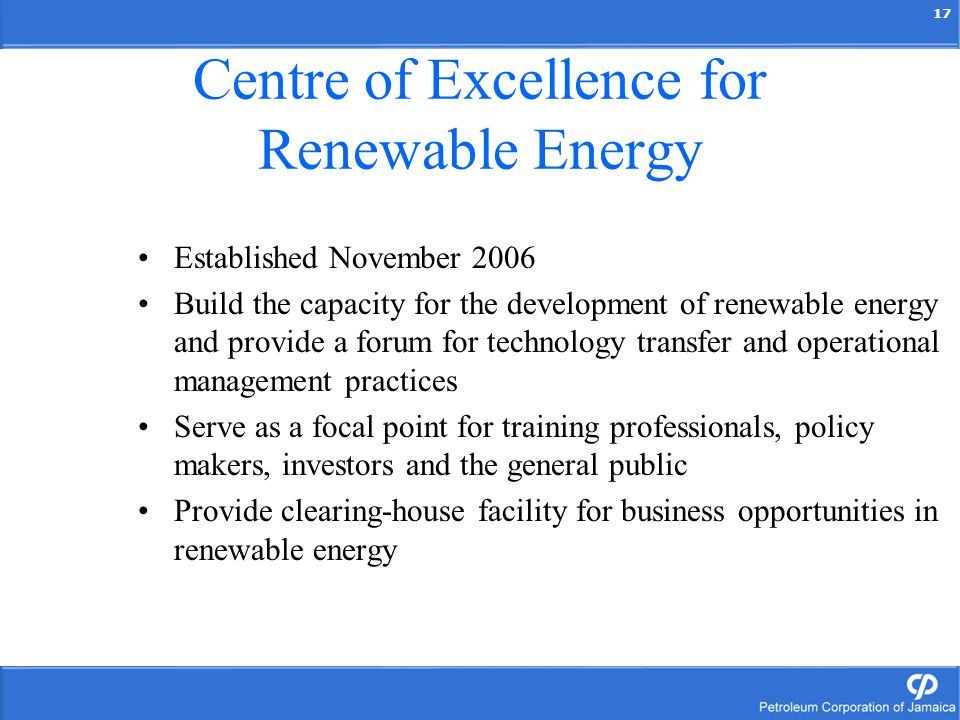 17 Centre of Excellence for Renewable Energy Established November 2006 Build the capacity for the development of renewable energy and provide a forum for technology transfer and operational management practices Serve as a focal point for training professionals, policy makers, investors and the general public Provide clearing-house facility for business opportunities in renewable energy