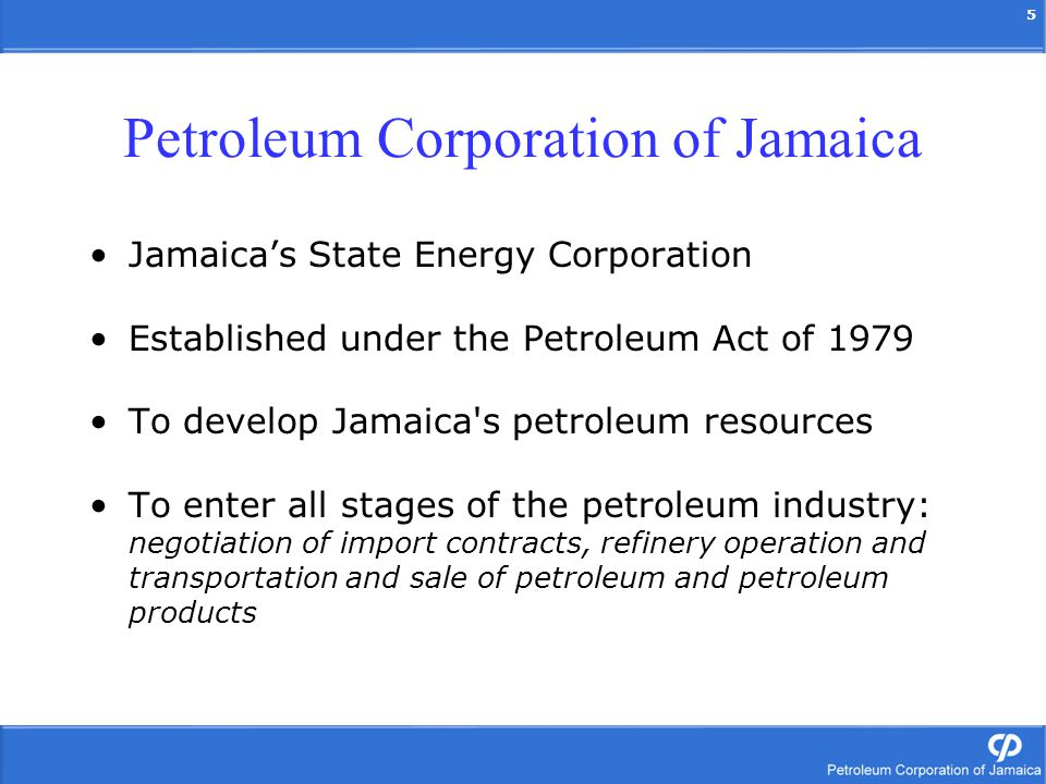 5 Jamaicas State Energy Corporation Established under the Petroleum Act of 1979 To develop Jamaica s petroleum resources To enter all stages of the petroleum industry: negotiation of import contracts, refinery operation and transportation and sale of petroleum and petroleum products Petroleum Corporation of Jamaica