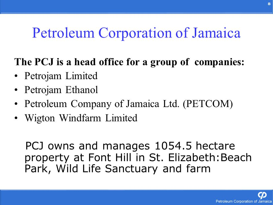 8 Petroleum Corporation of Jamaica The PCJ is a head office for a group of companies: Petrojam Limited Petrojam Ethanol Petroleum Company of Jamaica L