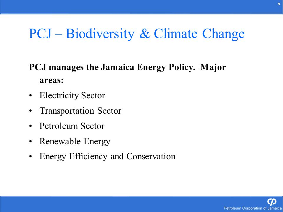 9 PCJ – Biodiversity & Climate Change PCJ manages the Jamaica Energy Policy. Major areas: Electricity Sector Transportation Sector Petroleum Sector Re