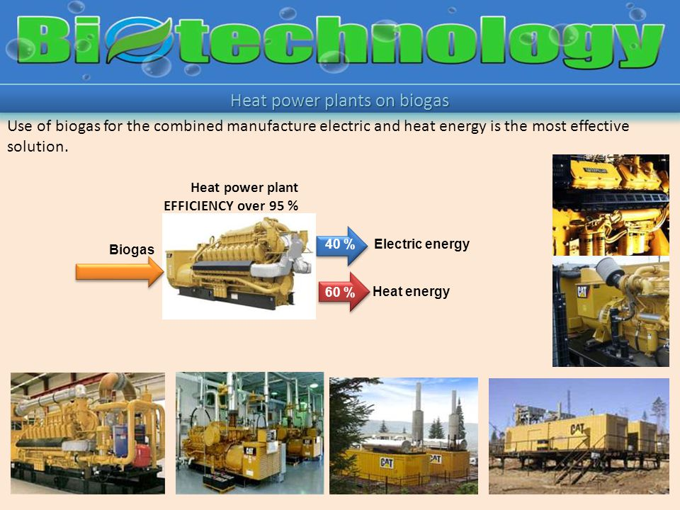 Biogas Use of biogas for the combined manufacture electric and heat energy is the most effective solution.
