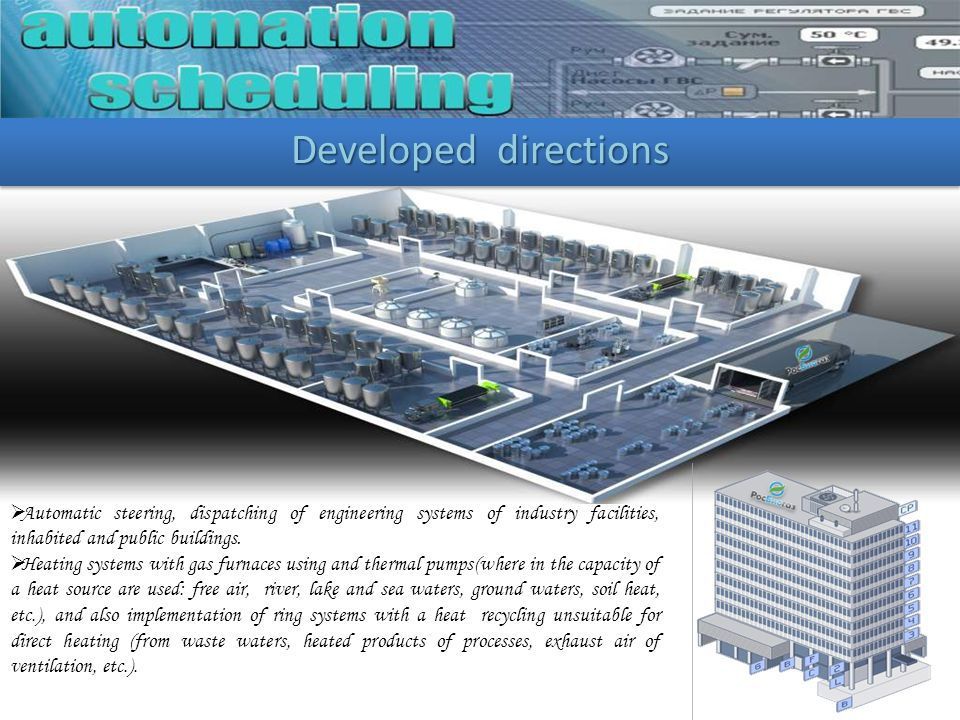 Developed directions Automatic steering, dispatching of engineering systems of industry facilities, inhabited and public buildings. Heating systems wi