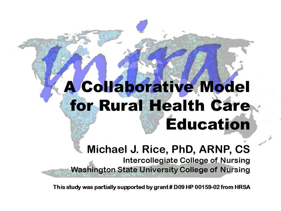 College of Nursing A Collaborative Model for Rural Health Care Education Michael Rice, PhD, ARNP, CS ricem@wsu.edu (509) 324.7256 Washington State University College of Nursing Vancouver, WA Campus