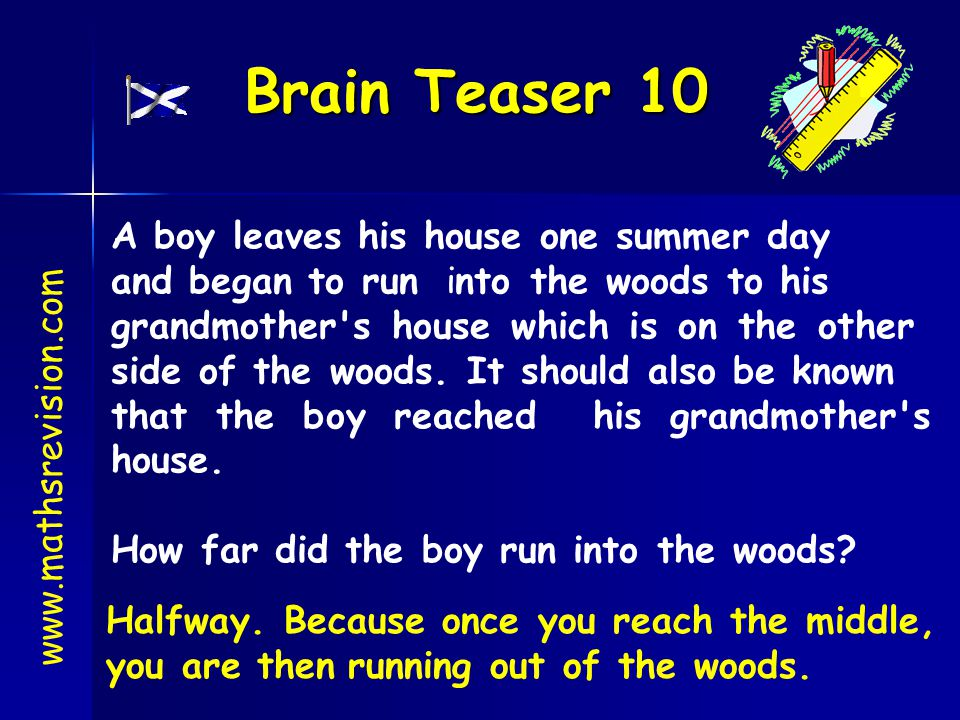 Brain Teaser 10 www.mathsrevision.com A boy leaves his house one summer day and began to run into the woods to his grandmother's house which is on the