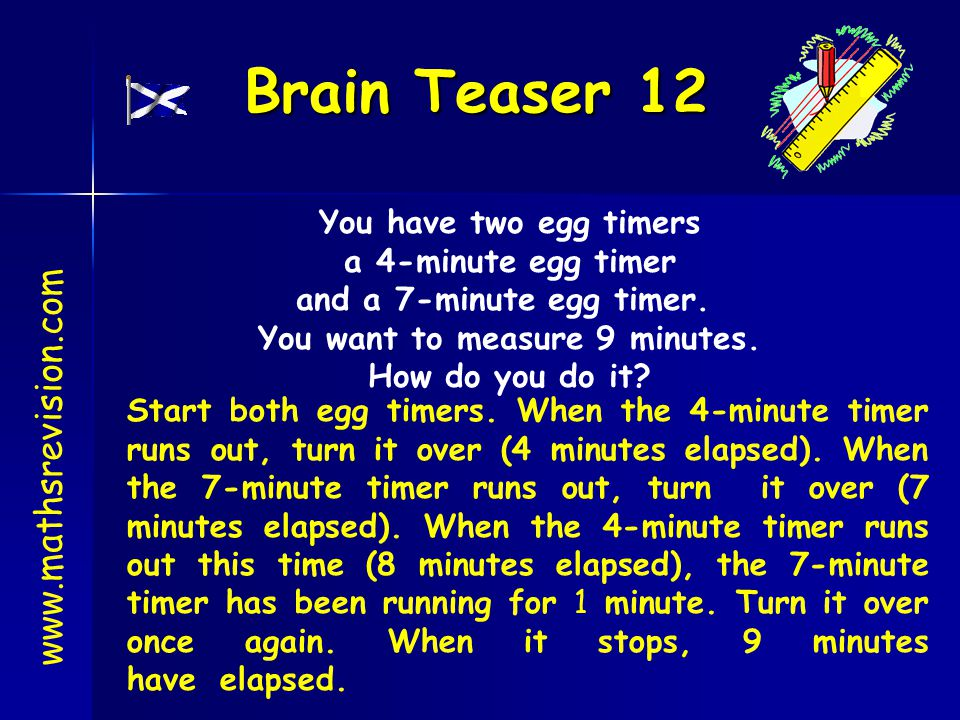 Brain Teaser 12 www.mathsrevision.com You have two egg timers a 4-minute egg timer and a 7-minute egg timer. You want to measure 9 minutes. How do you