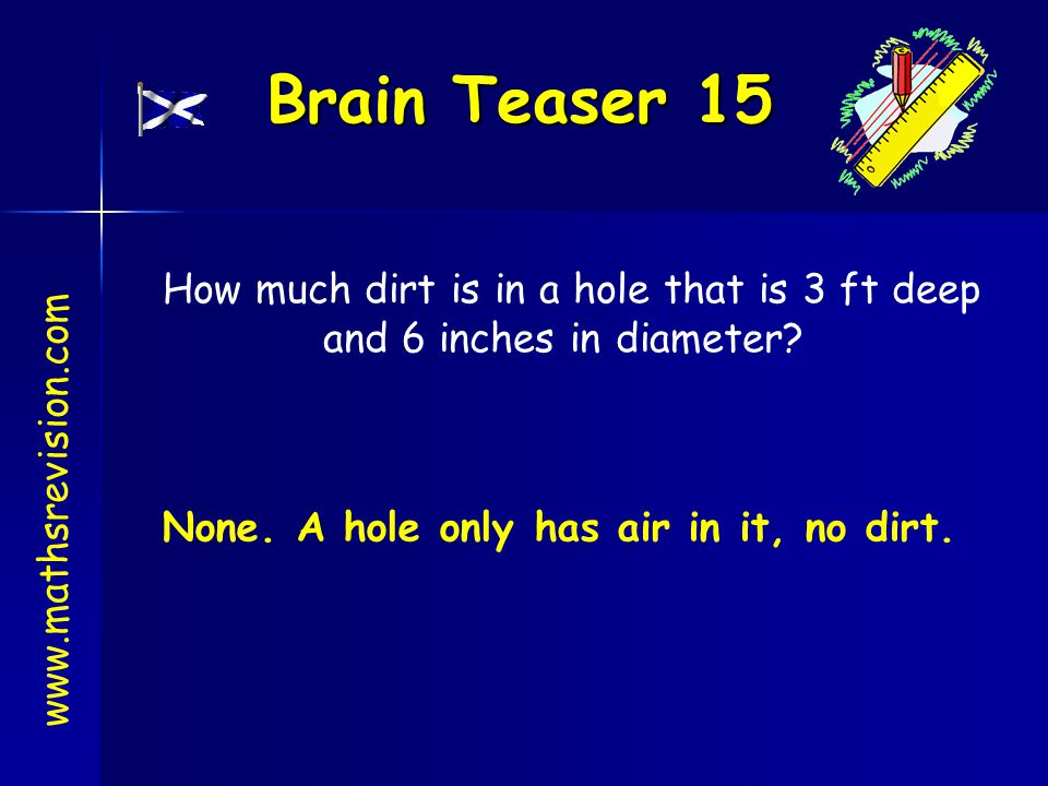 Brain Teaser 15 www.mathsrevision.com How much dirt is in a hole that is 3 ft deep and 6 inches in diameter? None. A hole only has air in it, no dirt.