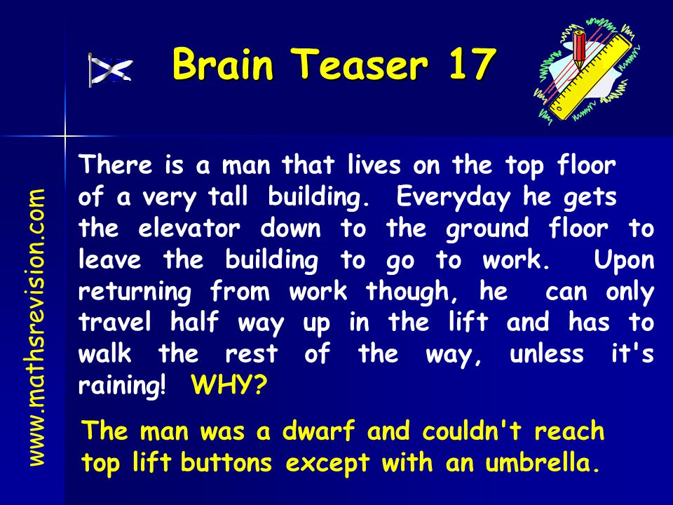 Brain Teaser 17 www.mathsrevision.com There is a man that lives on the top floor of a very tall building. Everyday he gets the elevator down to the gr