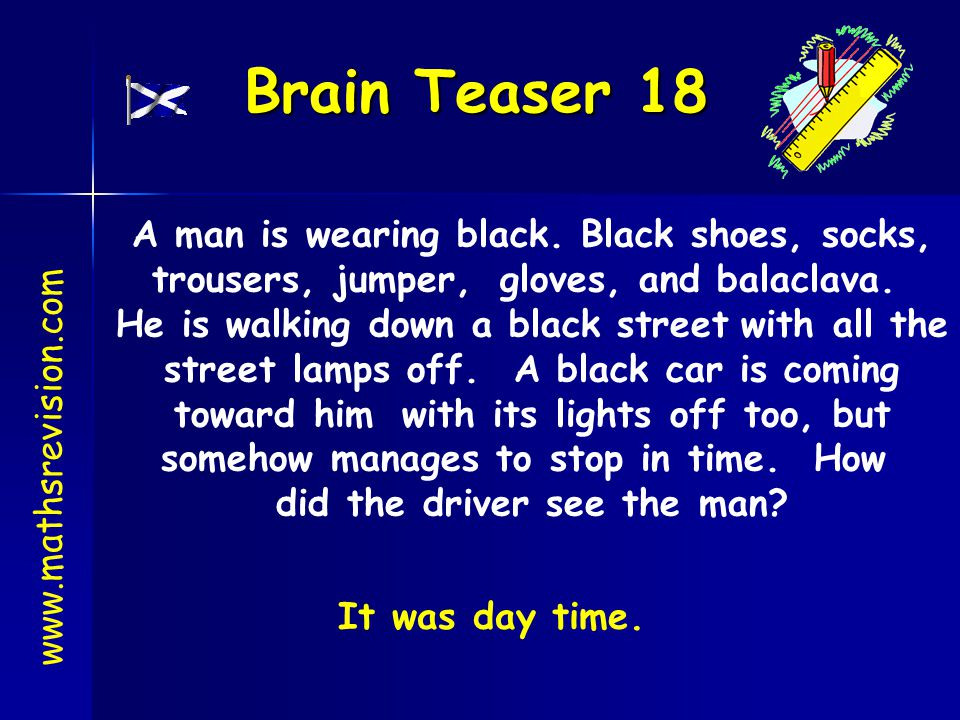 Brain Teaser 18 www.mathsrevision.com A man is wearing black. Black shoes, socks, trousers, jumper, gloves, and balaclava. He is walking down a black
