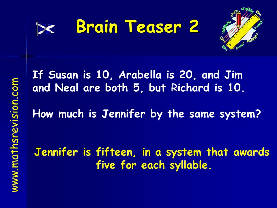 If Susan is 10, Arabella is 20, and Jim and Neal are both 5, but Richard is 10. How much is Jennifer by the same system? Brain Teaser 2 www.mathsrevis