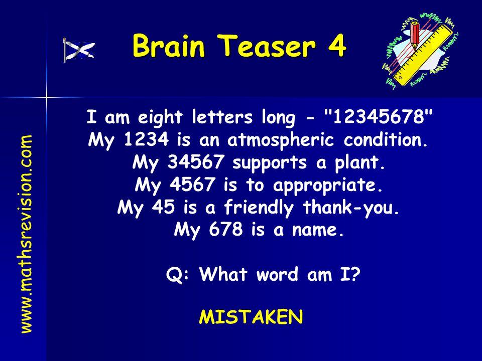 Brain Teaser 4 www.mathsrevision.com I am eight letters long -