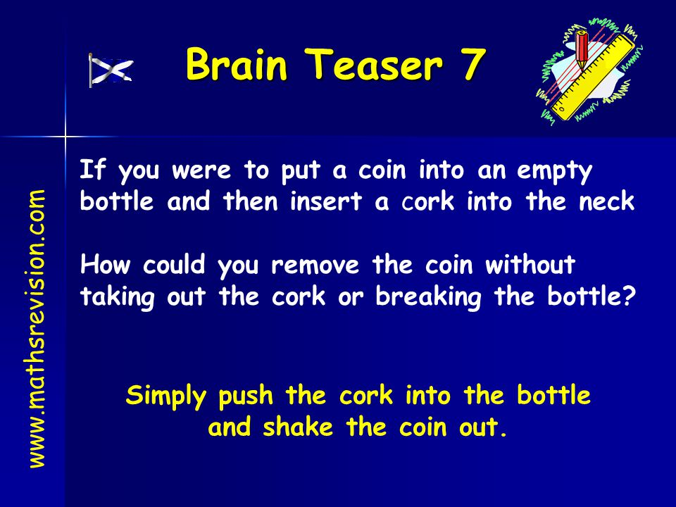 Brain Teaser 7 www.mathsrevision.com If you were to put a coin into an empty bottle and then insert a cork into the neck How could you remove the coin