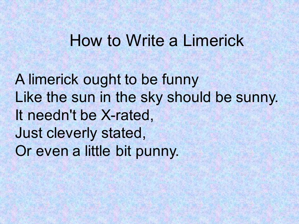 How to Write a Limerick A limerick ought to be funny Like the sun in the sky should be sunny.
