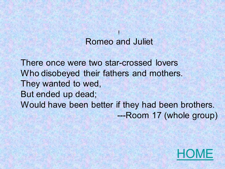 Romeo and Juliet There once were two star-crossed lovers Who disobeyed their fathers and mothers.