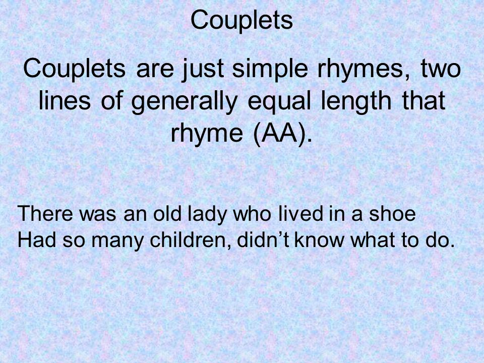 Couplets Couplets are just simple rhymes, two lines of generally equal length that rhyme (AA).