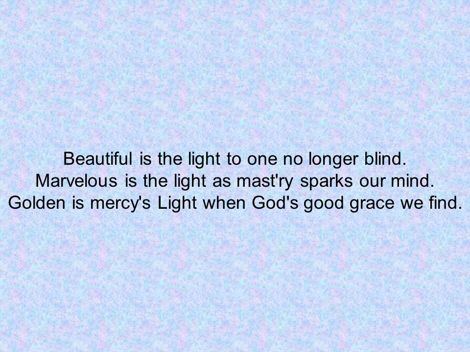 Beautiful is the light to one no longer blind. Marvelous is the light as mast ry sparks our mind.