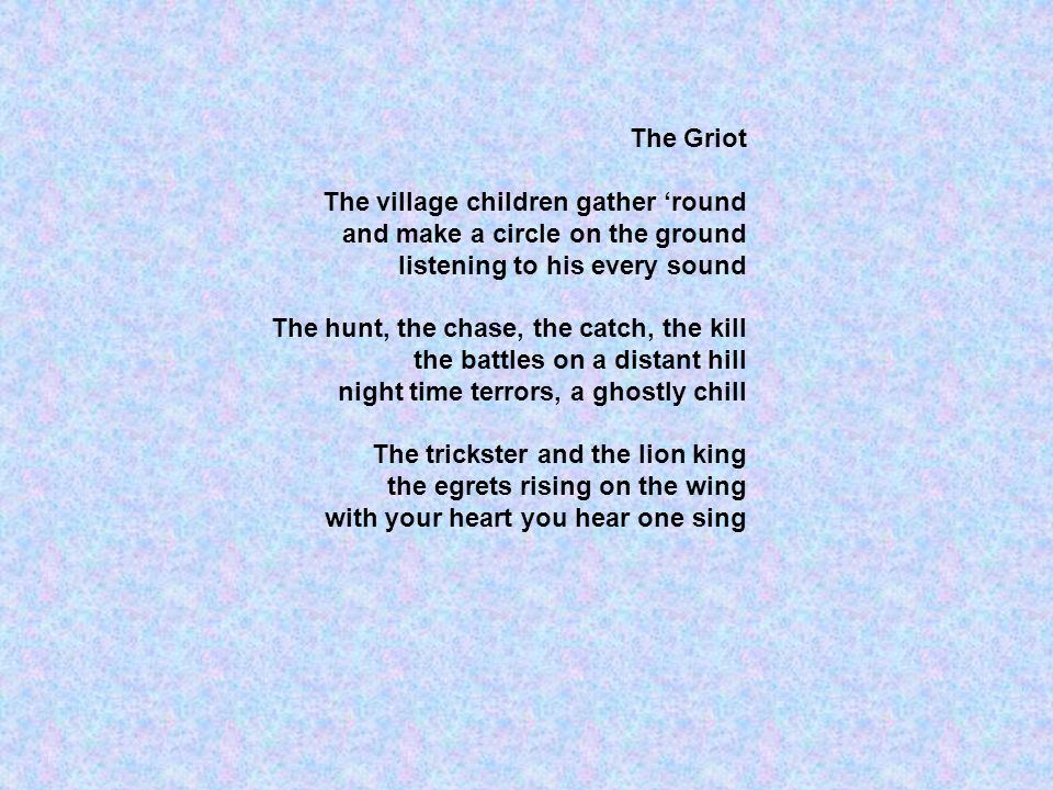 The Griot The village children gather round and make a circle on the ground listening to his every sound The hunt, the chase, the catch, the kill the battles on a distant hill night time terrors, a ghostly chill The trickster and the lion king the egrets rising on the wing with your heart you hear one sing