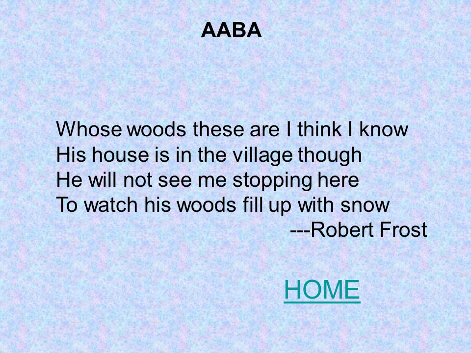 Whose woods these are I think I know His house is in the village though He will not see me stopping here To watch his woods fill up with snow ---Robert Frost AABA HOME