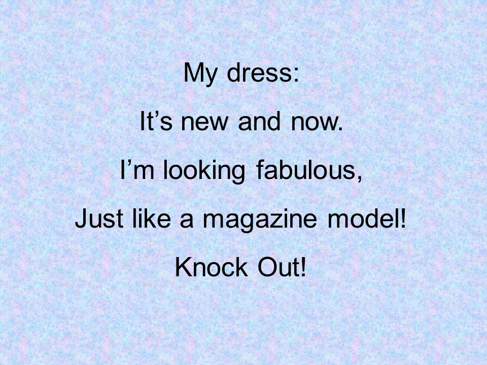 My dress: Its new and now. Im looking fabulous, Just like a magazine model! Knock Out!