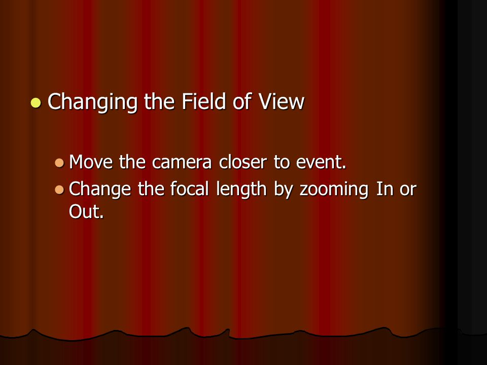 Changing the Field of View Changing the Field of View Move the camera closer to event. Move the camera closer to event. Change the focal length by zoo