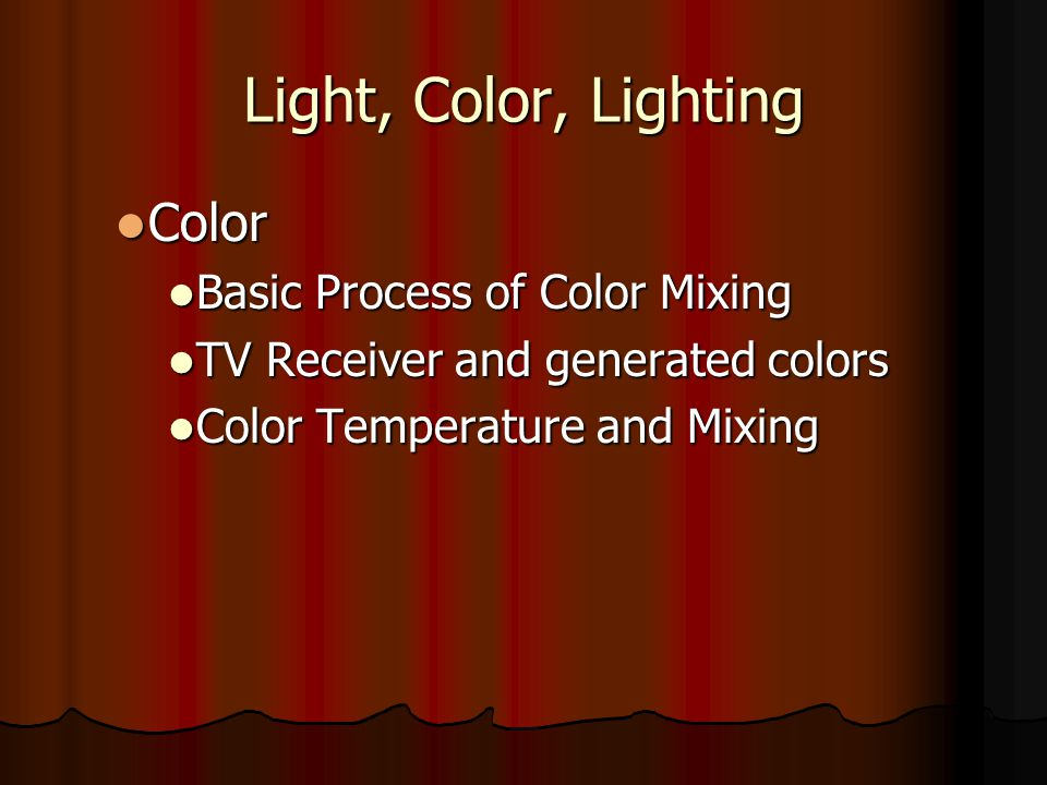 Light, Color, Lighting Color Color Basic Process of Color Mixing Basic Process of Color Mixing TV Receiver and generated colors TV Receiver and genera
