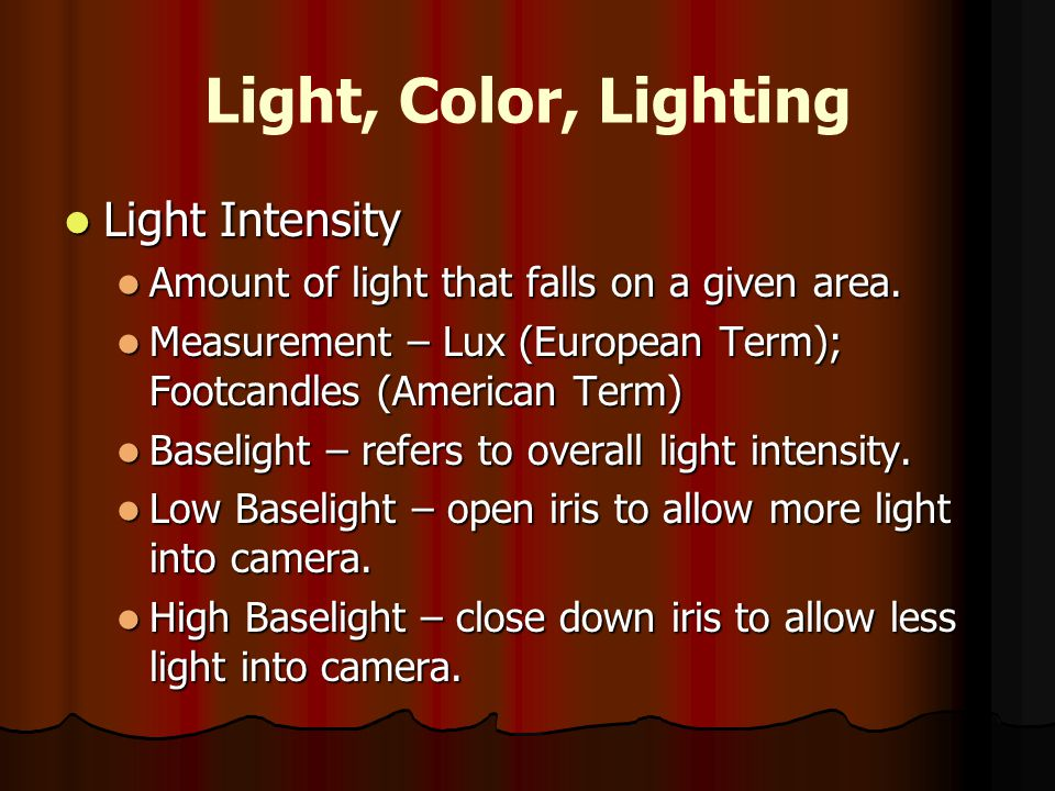 Light, Color, Lighting Light Intensity Light Intensity Amount of light that falls on a given area. Amount of light that falls on a given area. Measure