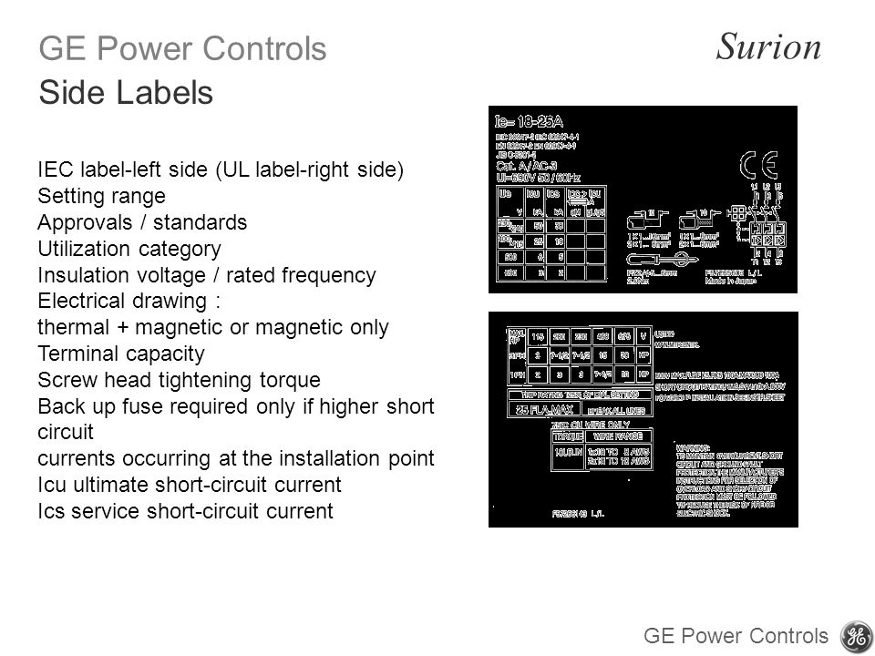 GE Power Controls Surion GE Power Controls IEC label-left side (UL label-right side) Setting range Approvals / standards Utilization category Insulation voltage / rated frequency Electrical drawing : thermal + magnetic or magnetic only Terminal capacity Screw head tightening torque Back up fuse required only if higher short circuit currents occurring at the installation point Icu ultimate short-circuit current Ics service short-circuit current Side Labels