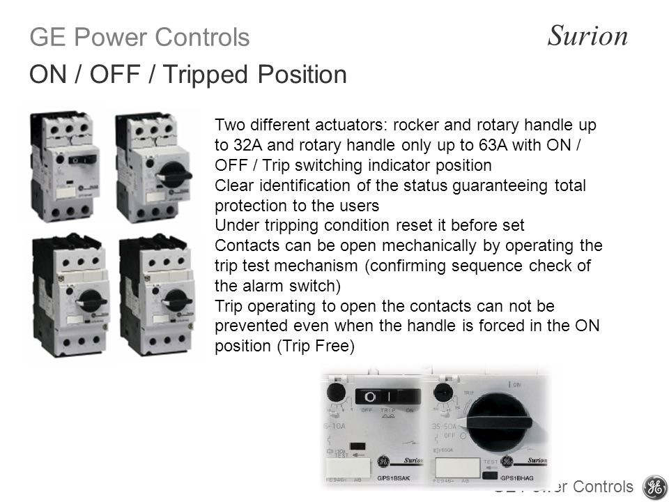 GE Power Controls Surion GE Power Controls Two different actuators: rocker and rotary handle up to 32A and rotary handle only up to 63A with ON / OFF / Trip switching indicator position Clear identification of the status guaranteeing total protection to the users Under tripping condition reset it before set Contacts can be open mechanically by operating the trip test mechanism (confirming sequence check of the alarm switch) Trip operating to open the contacts can not be prevented even when the handle is forced in the ON position (Trip Free) ON / OFF / Tripped Position