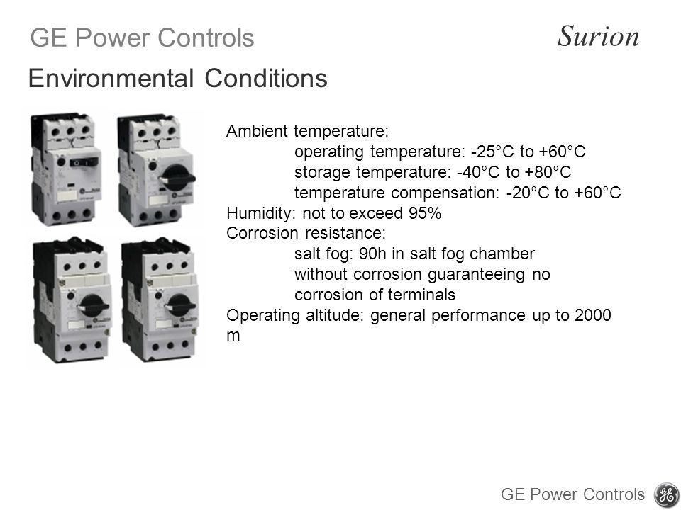 GE Power Controls Surion GE Power Controls Ambient temperature: operating temperature: -25°C to +60°C storage temperature: -40°C to +80°C temperature compensation: -20°C to +60°C Humidity: not to exceed 95% Corrosion resistance: salt fog: 90h in salt fog chamber without corrosion guaranteeing no corrosion of terminals Operating altitude: general performance up to 2000 m Environmental Conditions