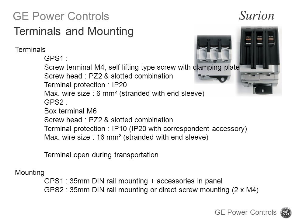 GE Power Controls Surion GE Power Controls Terminals GPS1 : Screw terminal M4, self lifting type screw with clamping plate Screw head : PZ2 & slotted combination Terminal protection : IP20 Max.