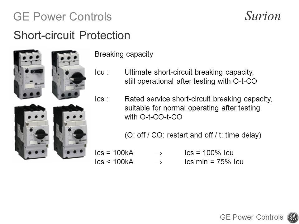 GE Power Controls Surion GE Power Controls Breaking capacity Icu : Ultimate short-circuit breaking capacity, still operational after testing with O-t-CO Ics : Rated service short-circuit breaking capacity, suitable for normal operating after testing with O-t-CO-t-CO (O: off / CO: restart and off / t: time delay) Ics = 100kA Ics = 100% Icu Ics < 100kA Ics min = 75% Icu Short-circuit Protection