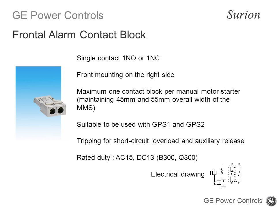 GE Power Controls Surion GE Power Controls Single contact 1NO or 1NC Front mounting on the right side Maximum one contact block per manual motor starter (maintaining 45mm and 55mm overall width of the MMS) Suitable to be used with GPS1 and GPS2 Tripping for short-circuit, overload and auxiliary release Rated duty : AC15, DC13 (B300, Q300) Frontal Alarm Contact Block Electrical drawing