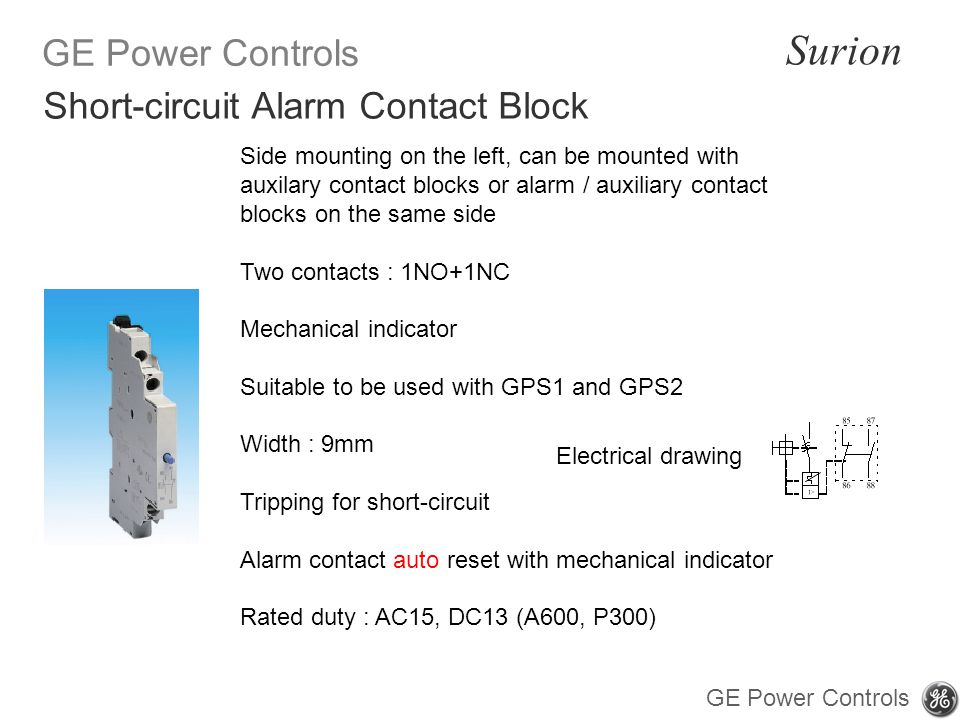 GE Power Controls Surion GE Power Controls Side mounting on the left, can be mounted with auxilary contact blocks or alarm / auxiliary contact blocks on the same side Two contacts : 1NO+1NC Mechanical indicator Suitable to be used with GPS1 and GPS2 Width : 9mm Tripping for short-circuit Alarm contact auto reset with mechanical indicator Rated duty : AC15, DC13 (A600, P300) Short-circuit Alarm Contact Block Electrical drawing