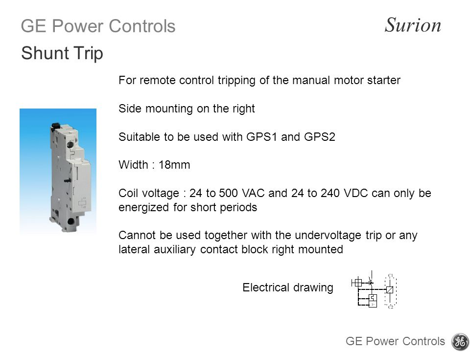 GE Power Controls Surion GE Power Controls For remote control tripping of the manual motor starter Side mounting on the right Suitable to be used with GPS1 and GPS2 Width : 18mm Coil voltage : 24 to 500 VAC and 24 to 240 VDC can only be energized for short periods Cannot be used together with the undervoltage trip or any lateral auxiliary contact block right mounted Shunt Trip Electrical drawing