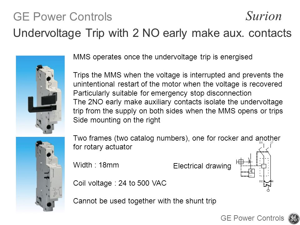 GE Power Controls Surion GE Power Controls MMS operates once the undervoltage trip is energised Trips the MMS when the voltage is interrupted and prevents the unintentional restart of the motor when the voltage is recovered Particularly suitable for emergency stop disconnection The 2NO early make auxiliary contacts isolate the undervoltage trip from the supply on both sides when the MMS opens or trips Side mounting on the right Two frames (two catalog numbers), one for rocker and another for rotary actuator Width : 18mm Coil voltage : 24 to 500 VAC Cannot be used together with the shunt trip Electrical drawing Undervoltage Trip with 2 NO early make aux.