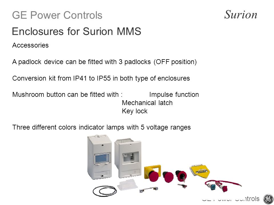 GE Power Controls Surion GE Power Controls Accessories A padlock device can be fitted with 3 padlocks (OFF position) Conversion kit from IP41 to IP55 in both type of enclosures Mushroom button can be fitted with : Impulse function Mechanical latch Key lock Three different colors indicator lamps with 5 voltage ranges Enclosures for Surion MMS