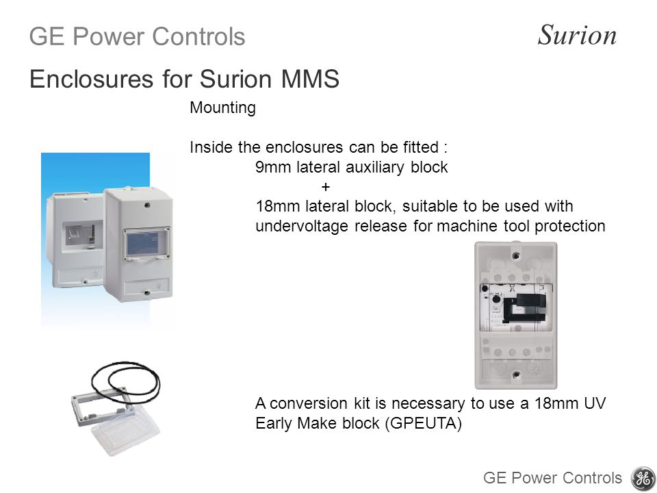 GE Power Controls Surion GE Power Controls Mounting Inside the enclosures can be fitted : 9mm lateral auxiliary block + 18mm lateral block, suitable to be used with undervoltage release for machine tool protection A conversion kit is necessary to use a 18mm UV Early Make block (GPEUTA) Enclosures for Surion MMS