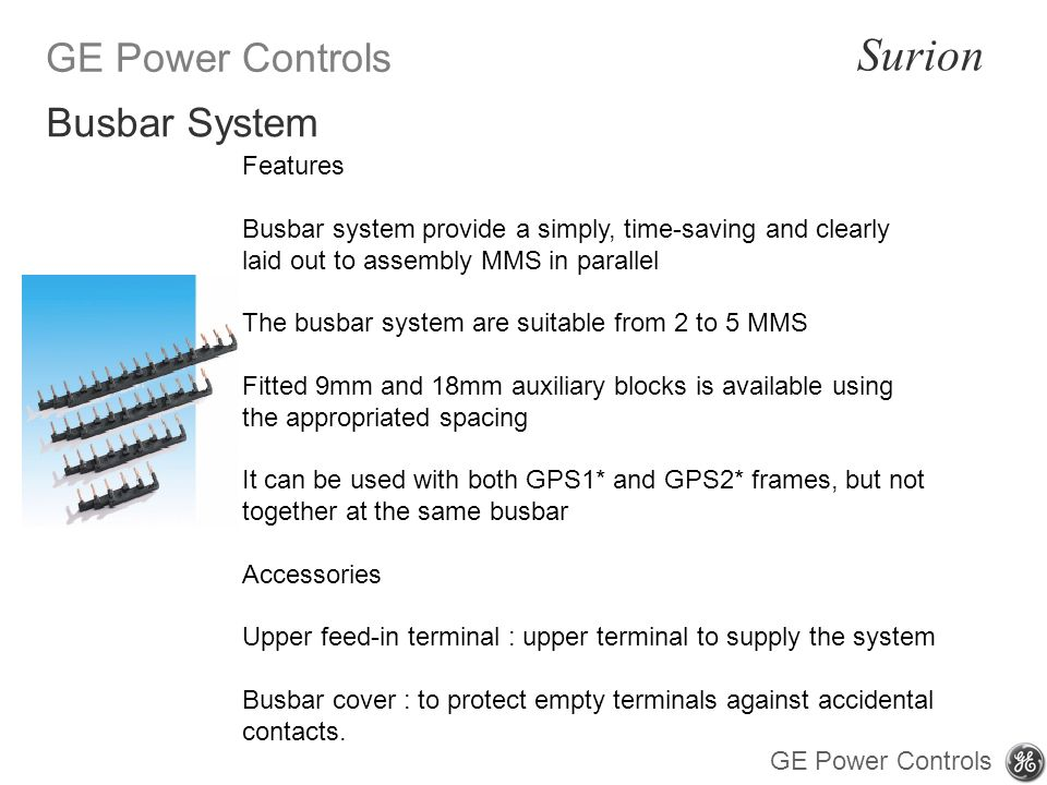 GE Power Controls Surion GE Power Controls Features Busbar system provide a simply, time-saving and clearly laid out to assembly MMS in parallel The busbar system are suitable from 2 to 5 MMS Fitted 9mm and 18mm auxiliary blocks is available using the appropriated spacing It can be used with both GPS1* and GPS2* frames, but not together at the same busbar Accessories Upper feed-in terminal : upper terminal to supply the system Busbar cover : to protect empty terminals against accidental contacts.