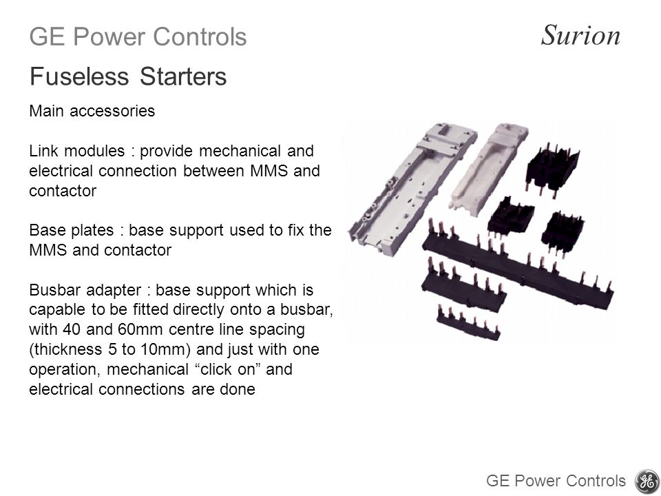 GE Power Controls Surion GE Power Controls Main accessories Link modules : provide mechanical and electrical connection between MMS and contactor Base plates : base support used to fix the MMS and contactor Busbar adapter : base support which is capable to be fitted directly onto a busbar, with 40 and 60mm centre line spacing (thickness 5 to 10mm) and just with one operation, mechanical click on and electrical connections are done Fuseless Starters