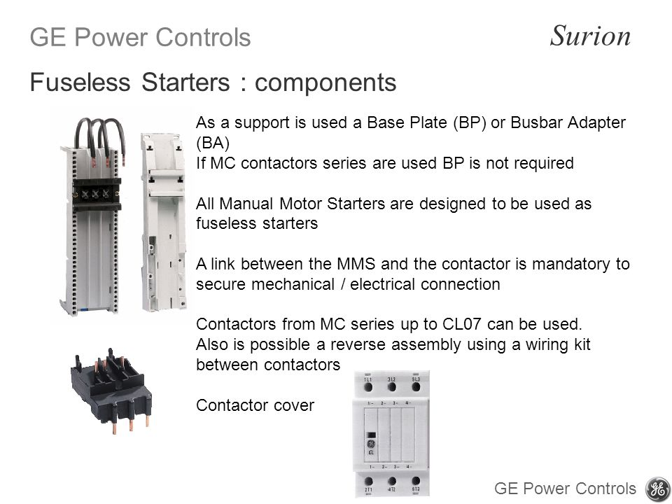 GE Power Controls Surion GE Power Controls As a support is used a Base Plate (BP) or Busbar Adapter (BA) If MC contactors series are used BP is not required All Manual Motor Starters are designed to be used as fuseless starters A link between the MMS and the contactor is mandatory to secure mechanical / electrical connection Contactors from MC series up to CL07 can be used.