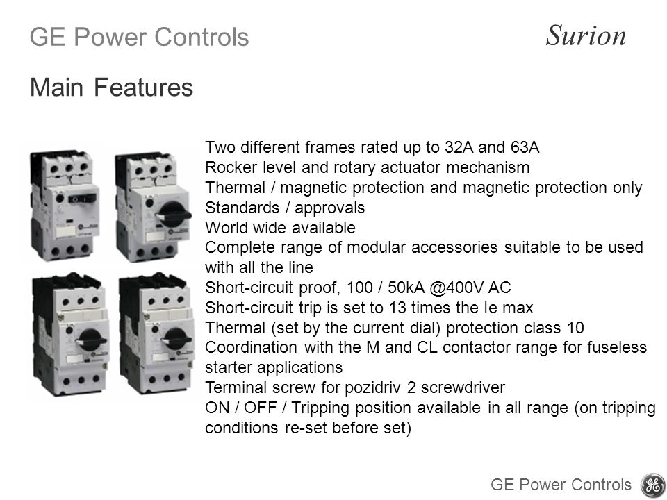GE Power Controls Surion GE Power Controls Two different frames rated up to 32A and 63A Rocker level and rotary actuator mechanism Thermal / magnetic protection and magnetic protection only Standards / approvals World wide available Complete range of modular accessories suitable to be used with all the line Short-circuit proof, 100 / 50kA @400V AC Short-circuit trip is set to 13 times the Ie max Thermal (set by the current dial) protection class 10 Coordination with the M and CL contactor range for fuseless starter applications Terminal screw for pozidriv 2 screwdriver ON / OFF / Tripping position available in all range (on tripping conditions re-set before set) Main Features