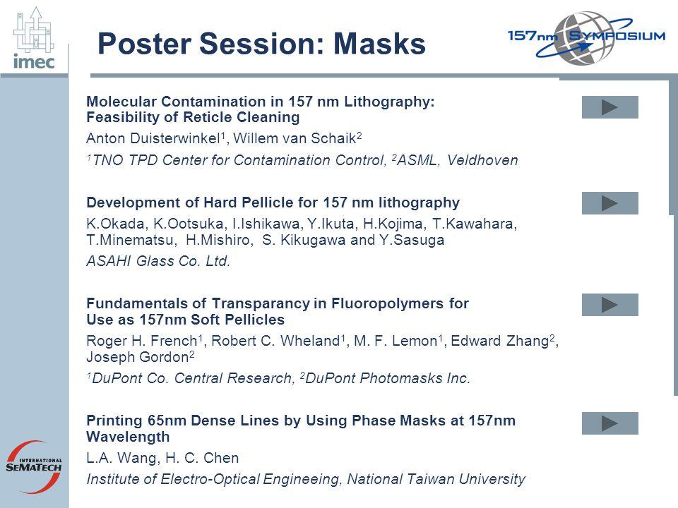 Poster Session: Masks Molecular Contamination in 157 nm Lithography: Feasibility of Reticle Cleaning Anton Duisterwinkel 1, Willem van Schaik 2 1 TNO TPD Center for Contamination Control, 2 ASML, Veldhoven Development of Hard Pellicle for 157 nm lithography K.Okada, K.Ootsuka, I.Ishikawa, Y.Ikuta, H.Kojima, T.Kawahara, T.Minematsu, H.Mishiro, S.
