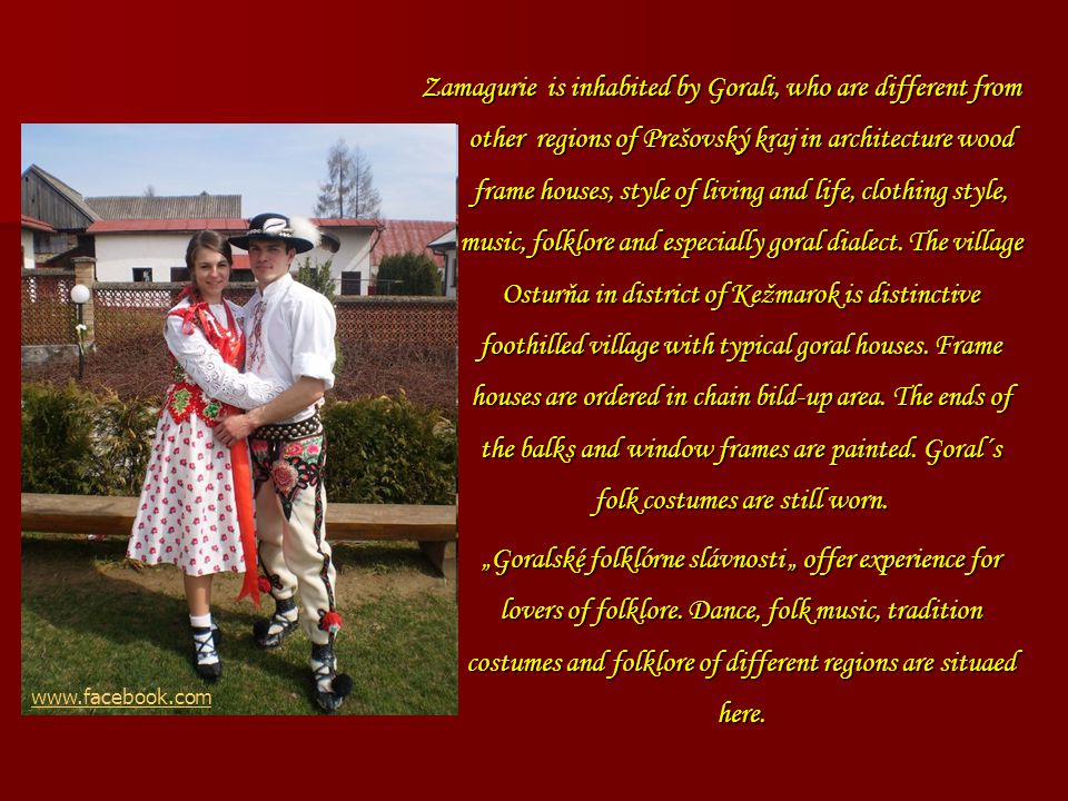 Zamagurie is inhabited by Gorali, who are different from other regions of Prešovský kraj in architecture wood frame houses, style of living and life, clothing style, music, folklore and especially goral dialect.