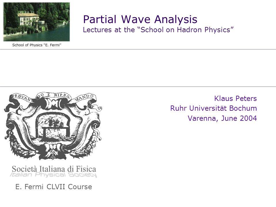 Partial Wave Analysis Lectures at the School on Hadron Physics Klaus Peters Ruhr Universität Bochum Varenna, June 2004 E. Fermi CLVII Course