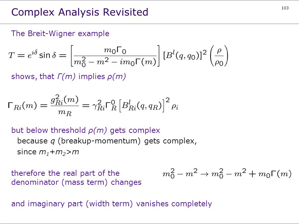 103 Complex Analysis Revisited The Breit-Wigner example shows, that Γ(m) implies ρ(m) but below threshold ρ(m) gets complex because q (breakup-momentu