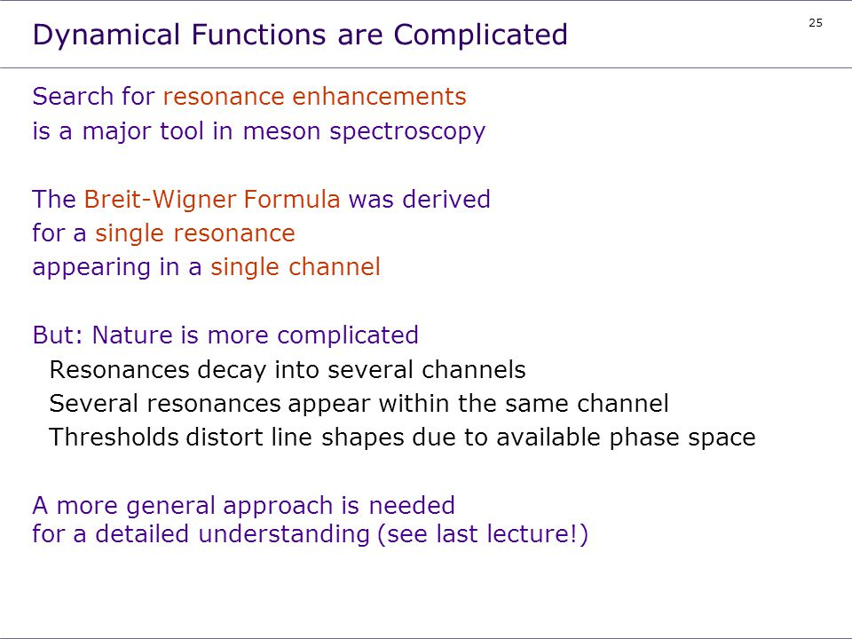 25 Dynamical Functions are Complicated Search for resonance enhancements is a major tool in meson spectroscopy The Breit-Wigner Formula was derived fo